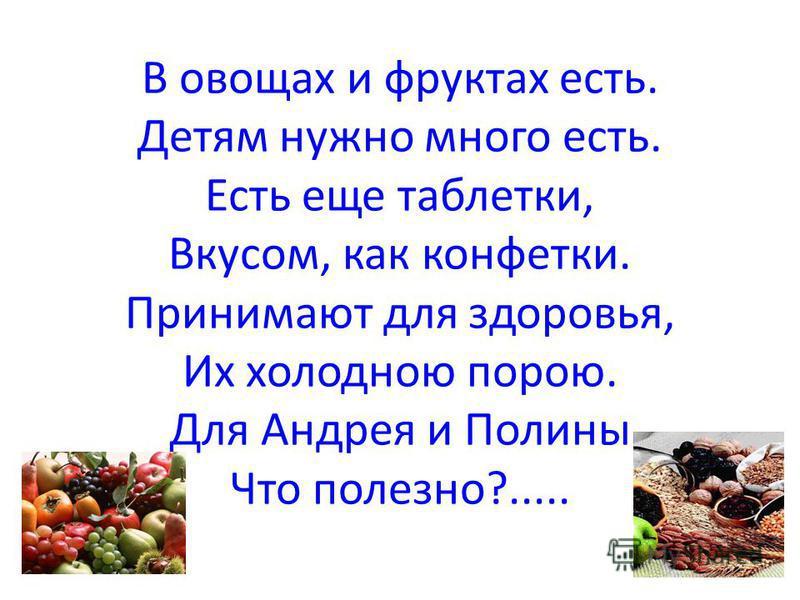 В овощах и фруктах есть. Детям нужно много есть. Есть еще таблетки, Вкусом, как конфетки. Принимают для здоровья, Их холодною порою. Для Андрея и Полины Что полезно?.....