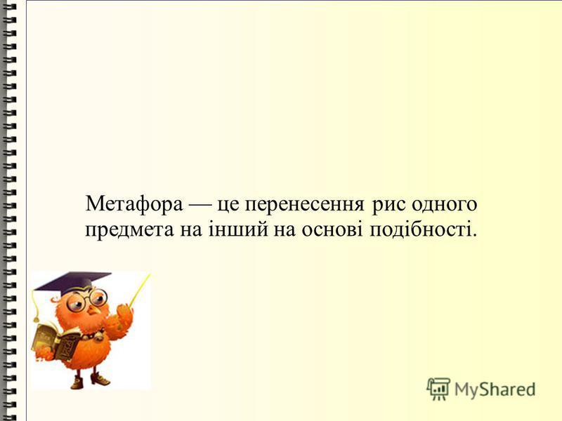 Метафора це перенесення рис одного предмета на інший на основі подібності.