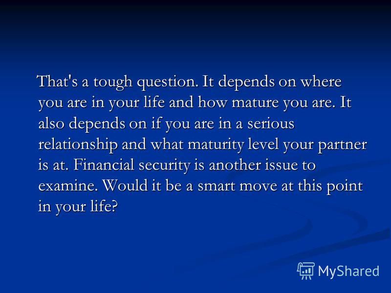 That's a tough question. It depends on where you are in your life and how mature you are. It also depends on if you are in a serious relationship and what maturity level your partner is at. Financial security is another issue to examine. Would it be