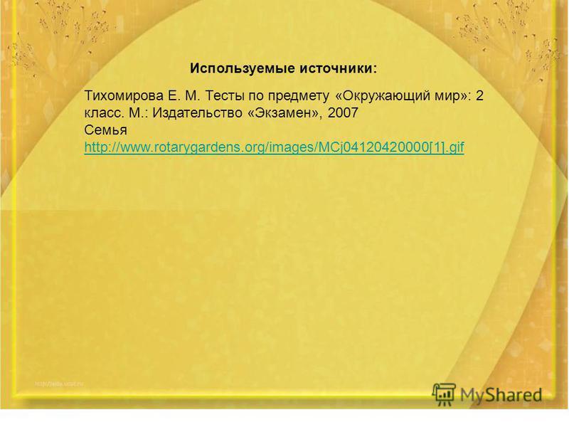 Используемые источники: Тихомирова Е. М. Тесты по предмету «Окружающий мир»: 2 класс. М.: Издательство «Экзамен», 2007 Семья http://www.rotarygardens.org/images/MCj04120420000[1].gif http://www.rotarygardens.org/images/MCj04120420000[1].gif