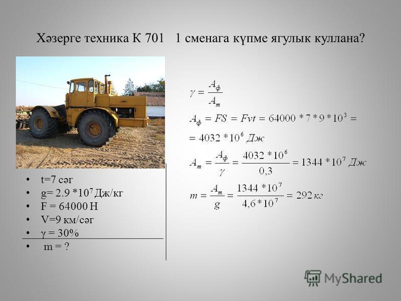 Хәзерге техника К 701 1 сменага күпме ягулык куллана? t=7 cәг g= 2.9 *10 7 Дж/кг F = 64000 Н V=9 км/сәг γ = 30% m = ?