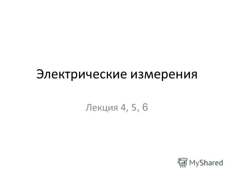 Электрические измерения Лекция 4, 5, 6