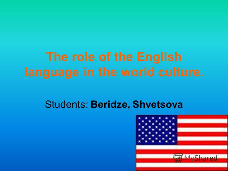 The role of the English language in the world culture. Students: Beridze, Shvetsova
