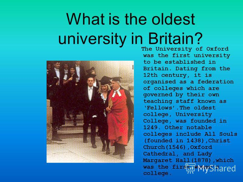 What is the oldest university in Britain? The University of Oxford was the first university to be established in Britain. Dating from the 12th century, it is organised as a federation of colleges which are governed by their own teaching staff known a