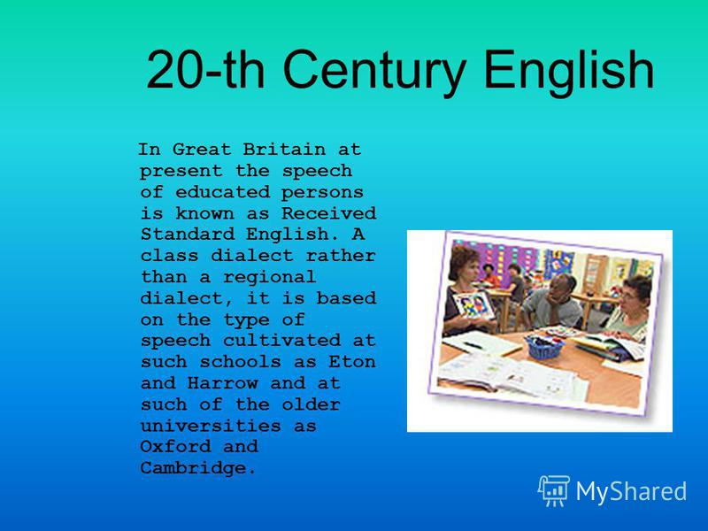 20-th Century English In Great Britain at present the speech of educated persons is known as Received Standard English. A class dialect rather than a regional dialect, it is based on the type of speech cultivated at such schools as Eton and Harrow an