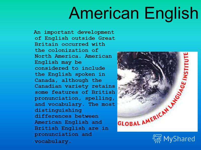 American English An important development of English outside Great Britain occurred with the colonization of North America. American English may be considered to include the English spoken in Canada, although the Canadian variety retains some feature