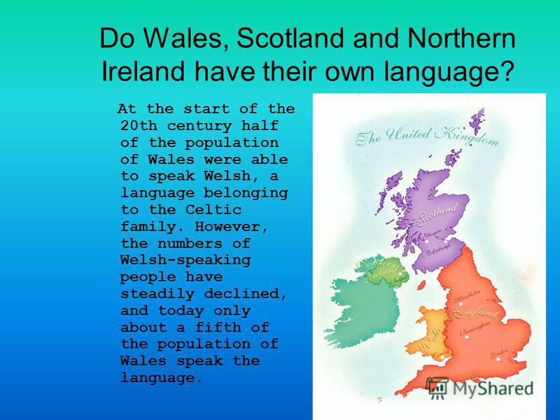 Do Wales, Scotland and Northern Ireland have their own language? At the start of the 20th century half of the population of Wales were able to speak Welsh, a language belonging to the Celtic family. However, the numbers of Welsh-speaking people have