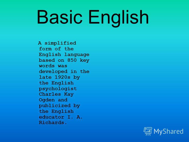 Basic English A simplified form of the English language based on 850 key words was developed in the late 1920s by the English psychologist Charles Kay Ogden and publicized by the English educator I. A. Richards.