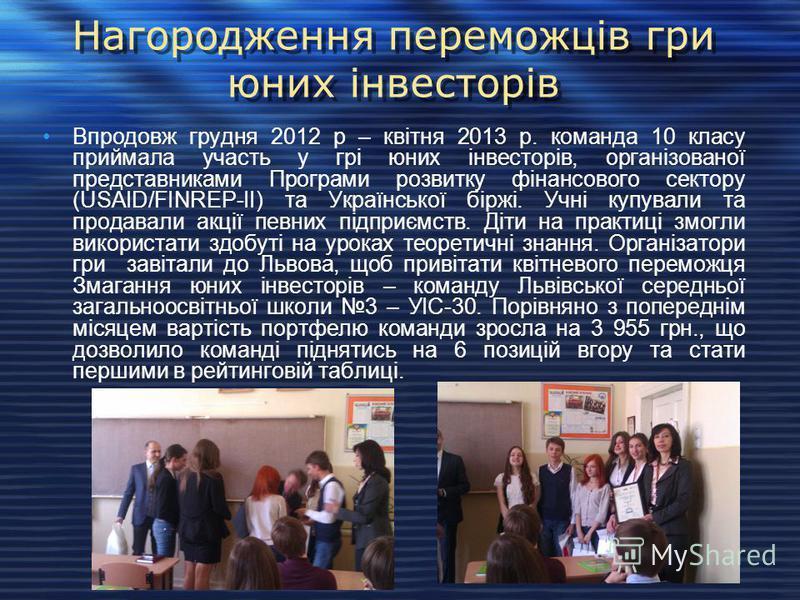 Нагородження переможців гри юних інвесторів Впродовж грудня 2012 р – квітня 2013 р. команда 10 класу приймала участь у грі юних інвесторів, організованої представниками Програми розвитку фінансового сектору (USAID/FINREP-II) та Української біржі. Учн