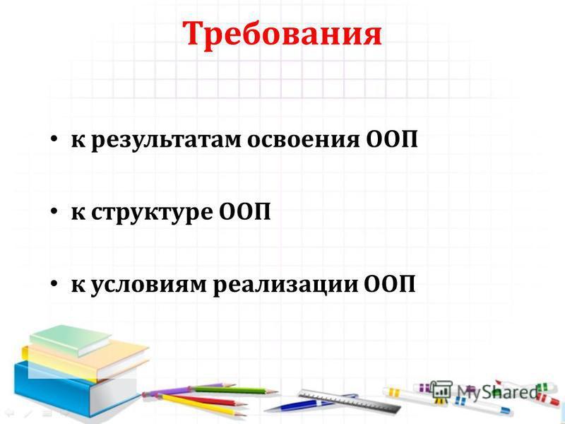 Требования к результатам освоения ООП к структуре ООП к условиям реализации ООП