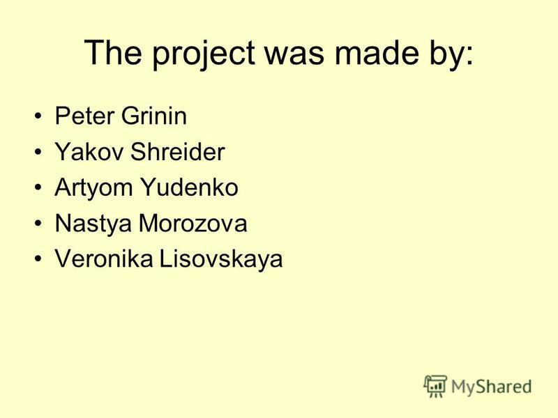 Peter Grinin Yakov Shreider Artyom Yudenko Nastya Morozova Veronika Lisovskaya The project was made by: