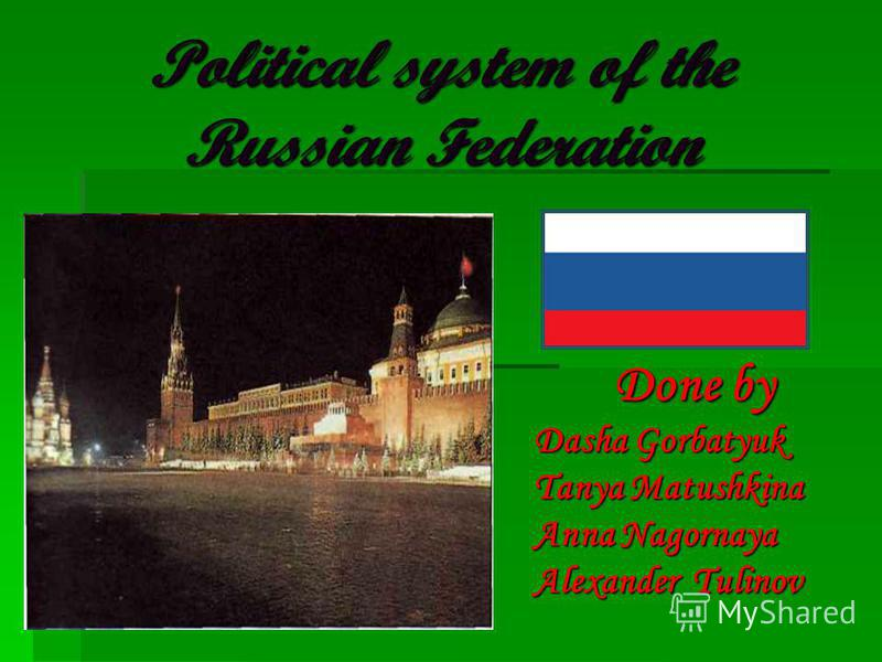 Political system of the Russian Federation Done by Dasha Gorbatyuk Tanya Matushkina Anna Nagornaya Alexander Tulinov