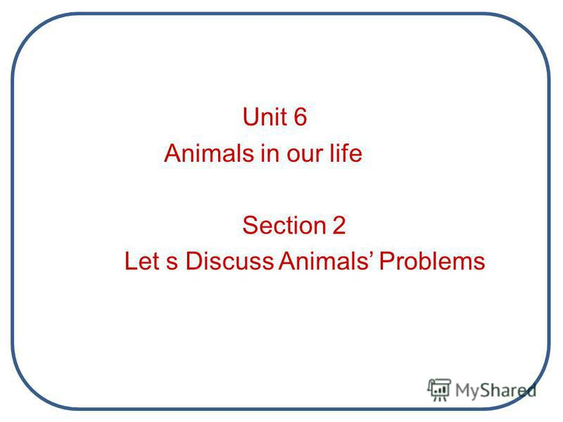 Unit 6 Animals in our life Section 2 Let s Discuss Animals Problems