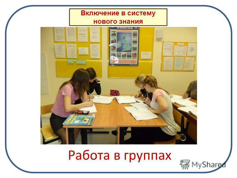 Работа в группах Включение в систему нового знания