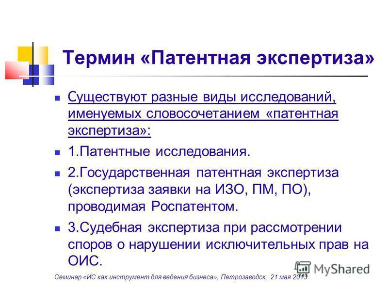 Термин «Патентная экспертиза» С уществуют разные виды исследований, именуемых словосочетанием «патентная экспертиза»: 1. Патентные исследования. 2. Государственная патентная экспертиза (экспертиза заявки на ИЗО, ПМ, ПО), проводимая Роспатентом. 3. Су