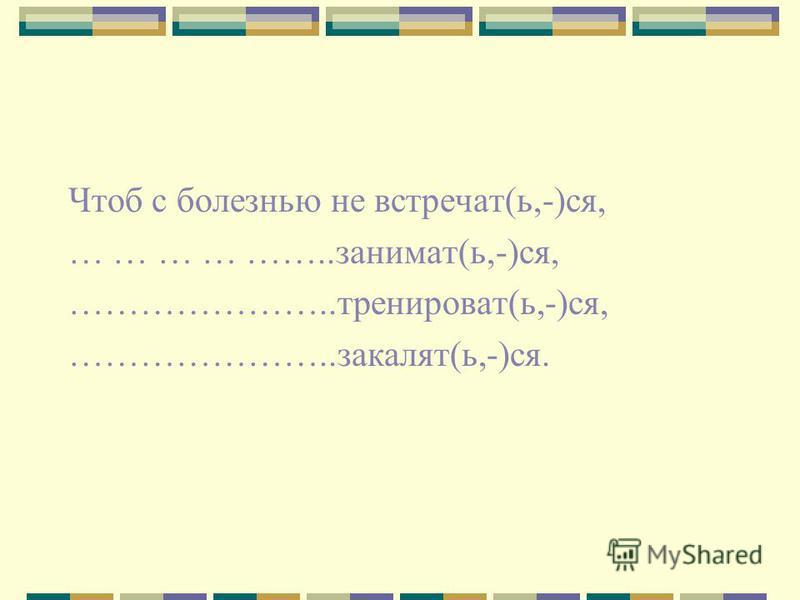 Чтоб с болезнью не встречать(ь,-)ся, … … … … ……..занимать(ь,-)ся, …………………..тренировать(ь,-)ся, …………………..закалят(ь,-)ся.