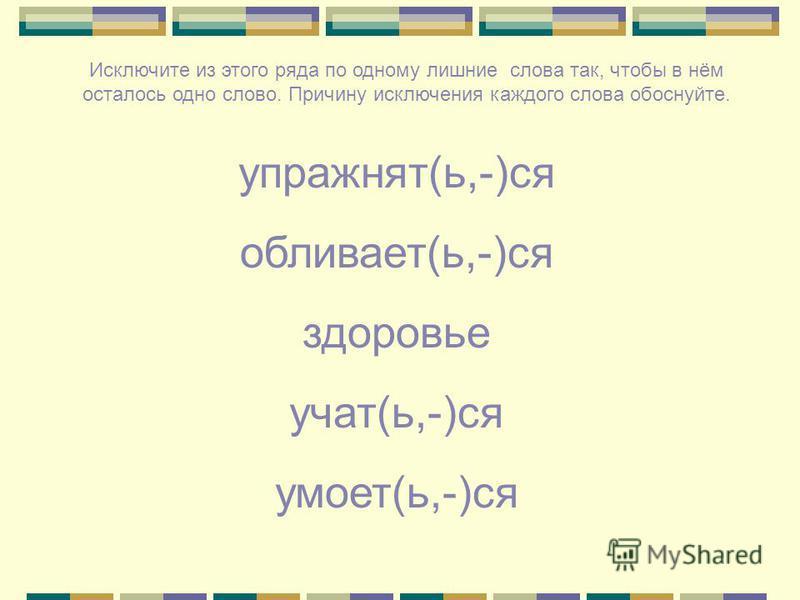 упражнять(ь,-)ся обливает(ь,-)ся здоровье учат(ь,-)ся умоет(ь,-)ся Исключите из этого ряда по одному лишние слова так, чтобы в нём осталось одно слово. Причину исключения каждого слова обоснуйте.