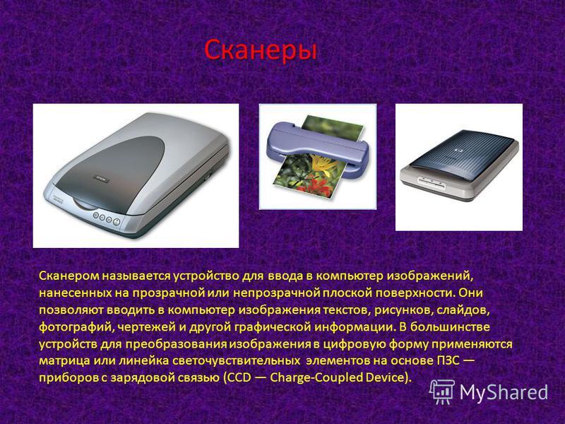 Сканеры Сканером называется устройство для ввода в компьютер изображений, нанесенных на прозрачной или непрозрачной плоской поверхности. Они позволяют вводить в компьютер изображения текстов, рисунков, слайдов, фотографий, чертежей и другой графическ