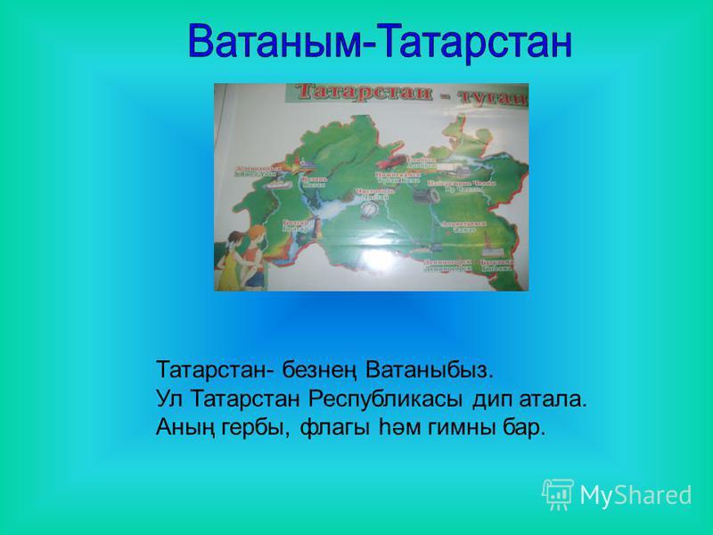 Татарстан- безнең Ватаныбыз. Ул Татарстан Республикасы дип атала. Аның гербы, флагы һәм гимны бар.
