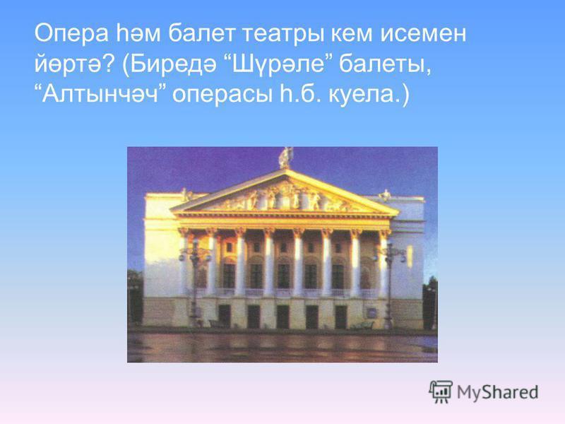 Опера һәм балет театры кем исемен йөртә? (Биредә Шүрәле балеты, Алтынчәч операсы һ.б. куела.)