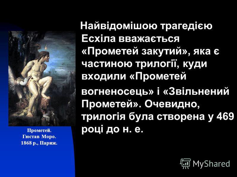 Найвідомішою трагедією Есхіла вважається «Прометей закутий», яка є частиною трилогії, куди входили «Прометей вогненосець» і «Звільнений Прометей». Очевидно, трилогія була створена у 469 році до н. е. Прометей. Гюстав Моро. 1868 р., Париж.