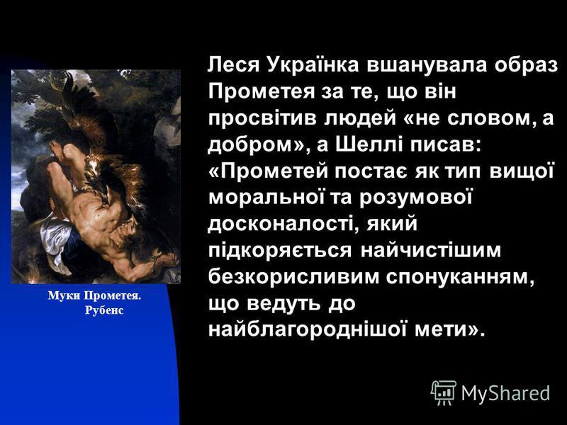 Леся Українка вшанувала образ Прометея за те, що він просвітив людей «не словом, а добром», а Шеллі писав: «Прометей постає як тип вищої моральної та розумової досконалості, який підкоряється найчистішим безкорисливим спонуканням, що ведуть до найбла