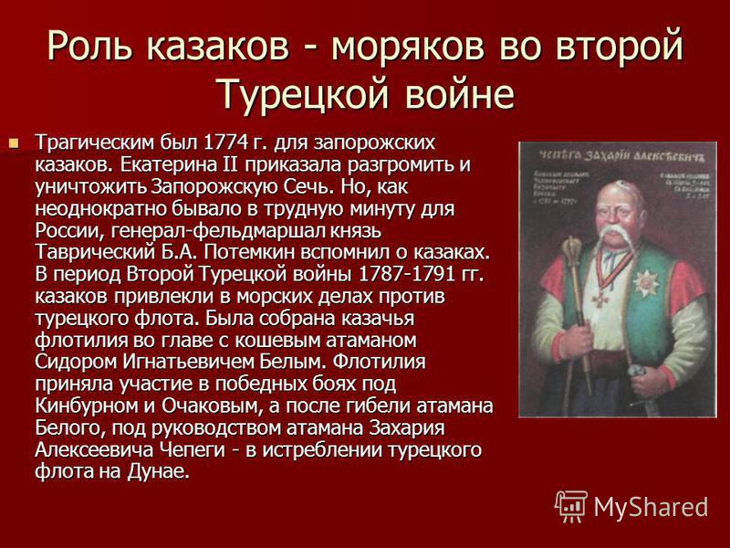 Роль казаков - моряков во второй Турецкой войне Трагическим был 1774 г. для запорожских казаков. Екатерина II приказала разгромить и уничтожить Запорожскую Сечь. Но, как неоднократно бывало в трудную минуту для России, генерал-фельдмаршал князь Таври