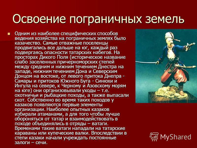 Освоение пограничных земель Одним из наиболее специфических способов ведения хозяйства на пограничных землях было казачество. Самые отважные поселенцы продвигались все дальше на юг, каждый раз подвергаясь опасности татарских набегов. На просторах Дик