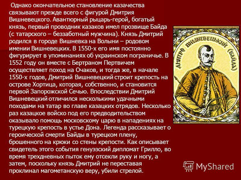 Однако окончательное становление казачества связывают прежде всего с фигурой Дмитрия Вишневецкого. Авантюрный рыцарь-герой, богатый князь, первый проводник казаков имел прозвище Байда (с татарского – беззаботный мужчина). Князь Дмитрий родился в горо
