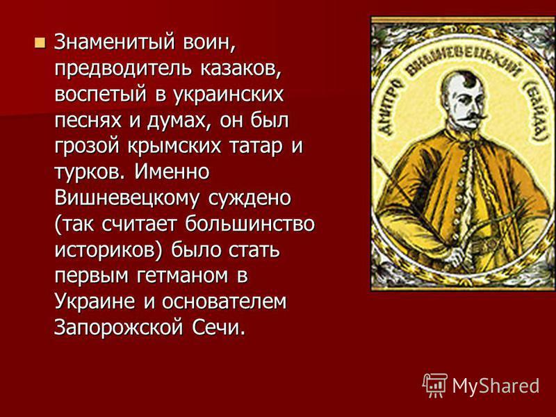Знаменитый воин, предводитель казаков, воспетый в украинских песнях и думах, он был грозой крымских татар и тюрков. Именно Вишневецкому суждено (так считает большинство историков) было стать первым гетманом в Украине и основателем Запорожской Сечи. З