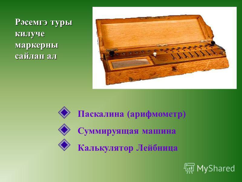 Рәсемгэ туры килуче маркерны сайлап ал Паскалина (арифмометр) Суммируящая машина Калькулятор Лейбница