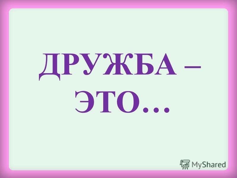 ДРУЖБА – ЭТО…