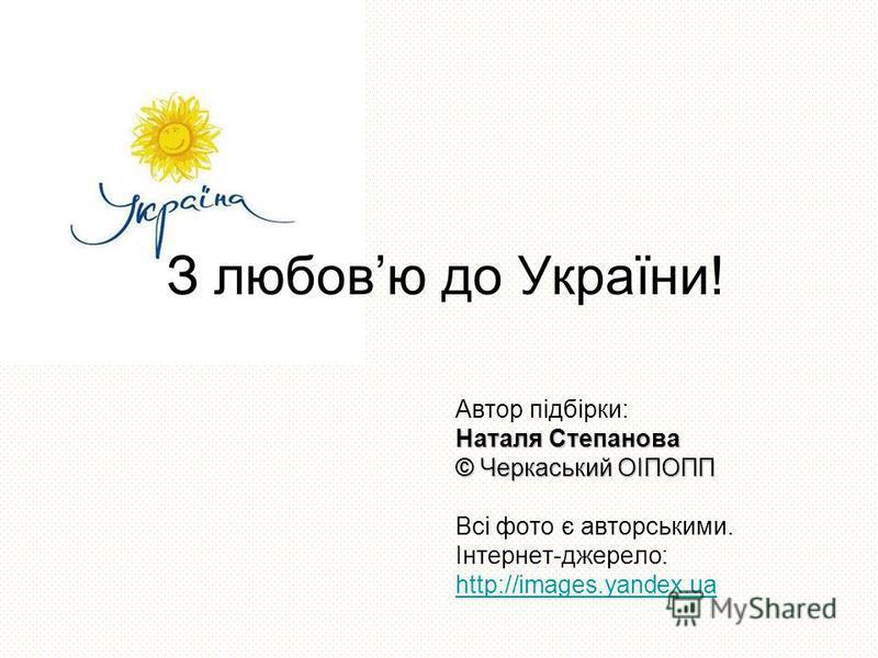 Автор підбірки: Наталя Степанова © Черкаський ОІПОПП Всі фото є авторськими. Інтернет-джерело: http://images.yandex.ua З любовю до України!