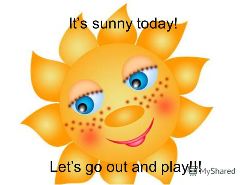Its sunny today! Lets go out and play!!!