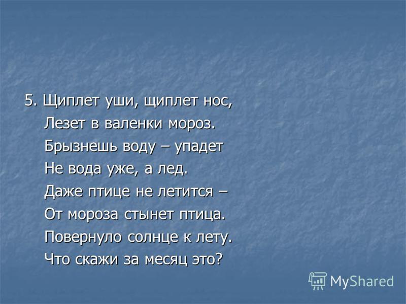 5. Щиплет уши, щиплет нос, Лезет в валенки мороз. Лезет в валенки мороз. Брызнешь воду – упадет Брызнешь воду – упадет Не вода уже, а лед. Не вода уже, а лед. Даже птице не лечится – Даже птице не лечится – От мороза стынет птица. От мороза стынет пт