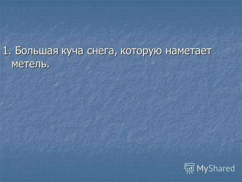 1. Большая куча снега, которую наметает метель.