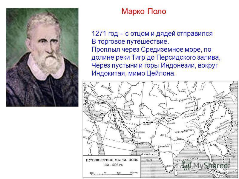 Марко Поло 1271 год – с отцом и дядей отправился В торговое путешествие. Проплыл через Средиземное море, по долине реки Тигр до Персидского залива, Через пустыни и горы Индонезии, вокруг Индокитая, мимо Цейлона.