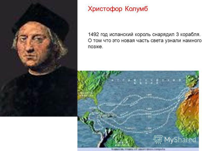 Христофор Колумб 1492 год испанский король снарядил 3 корабля. О том что это новая часть света узнали намного позже.