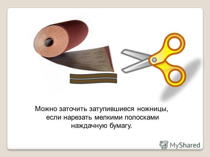 Можно заточить затупившиеся ножницы, если нарезать мелкими полосками наждачную бумагу.