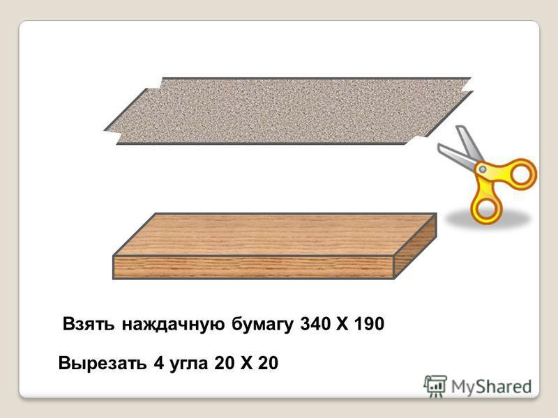 Взять наждачную бумагу 340 Х 190 Вырезать 4 угла 20 Х 20