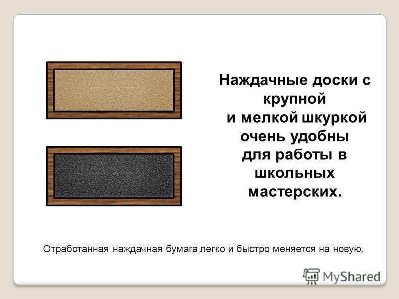 Наждачные доски с крупной и мелкой шкурркой очень удобны для работы в школьных мастерских. Отработанная наждачная бумага легко и быстро меняется на новую.