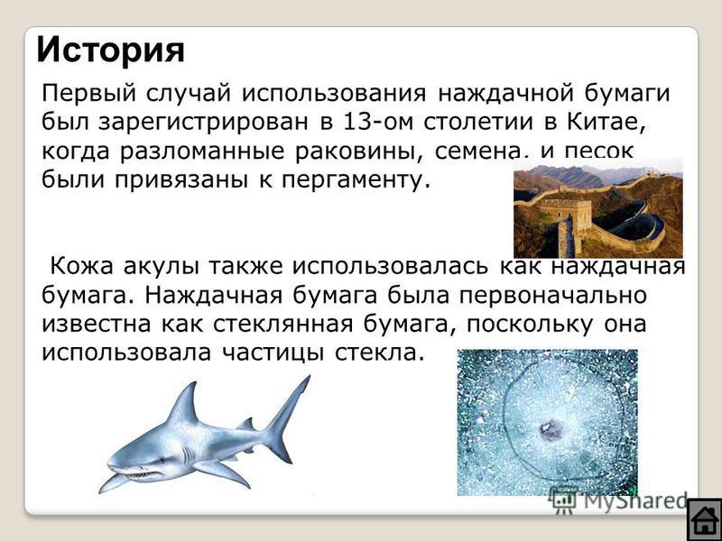 История Первый случай использования наждачной бумаги был зарегистрирован в 13-ом столетии в Китае, когда разломанные раковины, семена, и песок были привязаны к пергаменту. Кожа акулы также использовалась как наждачная бумага. Наждачная бумага была пе