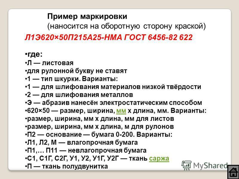 Л1Э620×50П215А25-НМА ГОСТ 6456-82 622 где: Л листовая для рулонной букву не ставят 1 тип шкуррки. Варианты: 1 для шлифования материалов низкой твёрдости 2 для шлифования металлов Э абразив нанесён электростатическим способом 620×50 размер, ширина, мм