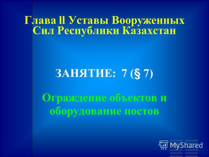 Глава ll Уставы Вооруженных Сил Республики Казахстан ЗАНЯТИЕ: 7 (§ 7) Ограждение объектов и оборудование постов