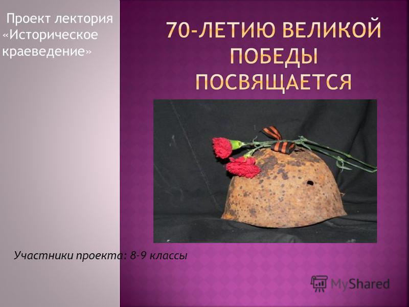 Проект лектория «Историческое краеведение» Участники проекта: 8-9 классы