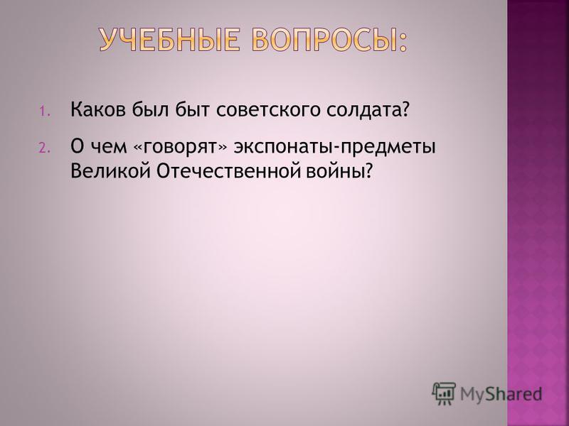 1. Каков был быт советского солдата? 2. О чем «говорят» экспонаты-предметы Великой Отечественной войны?