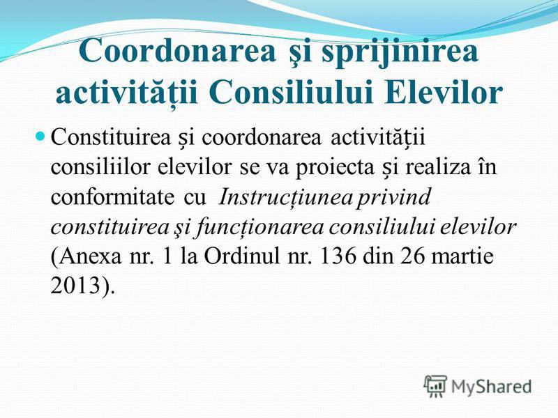 Coordonarea şi sprijinirea activităţii Consiliului Elevilor Constituirea i coordonarea activităii consiliilor elevilor se va proiecta i realiza în conformitate cu Instrucţiunea privind constituirea şi funcţionarea consiliului elevilor (Anexa nr. 1 la