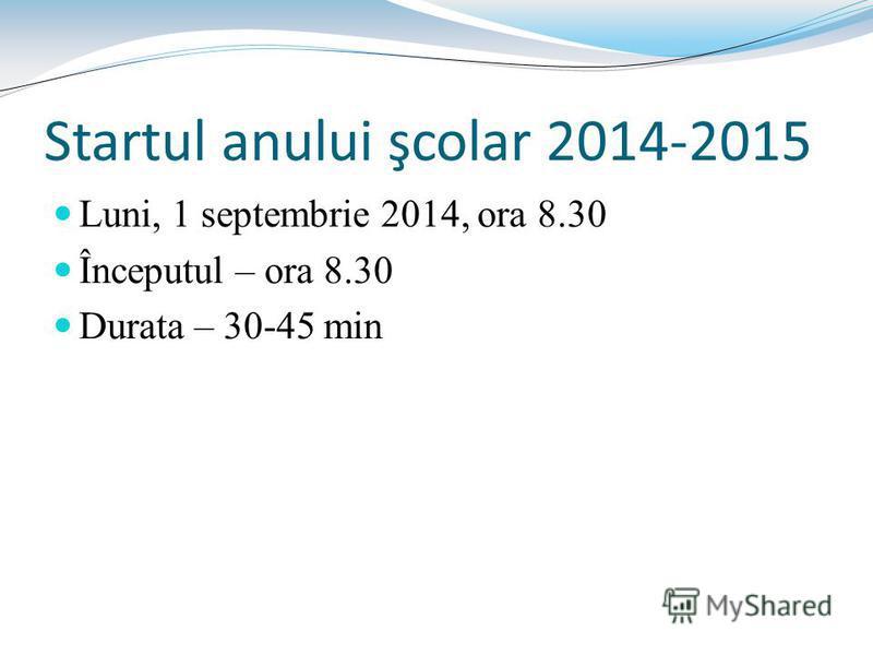 Startul anului şcolar 2014-2015 Luni, 1 septembrie 2014, ora 8.30 Începutul – ora 8.30 Durata – 30-45 min