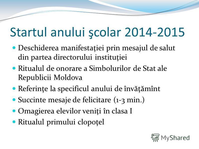 Startul anului şcolar 2014-2015 Deschiderea manifestaţiei prin mesajul de salut din partea directorului instituţiei Ritualul de onorare a Simbolurilor de Stat ale Republicii Moldova Referinţe la specificul anului de înv ă ţ ă mînt Succinte mesaje de