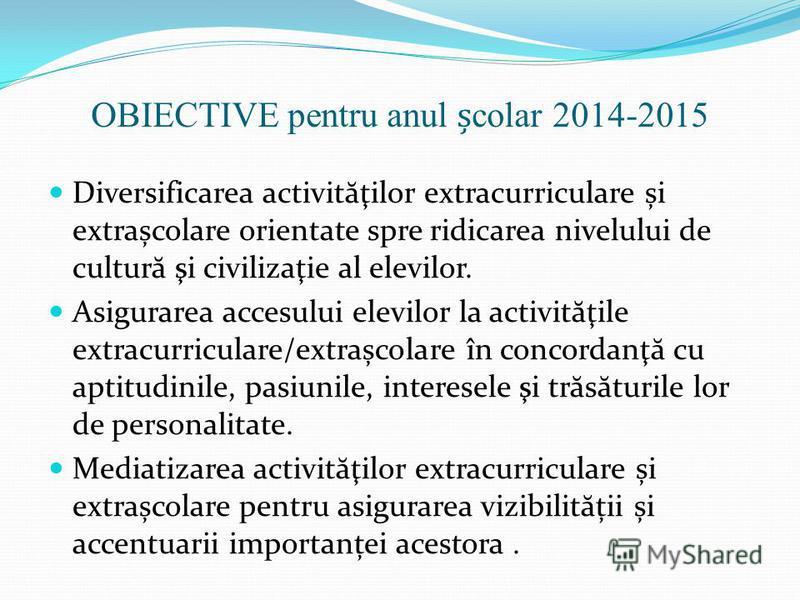 OBIECTIVE pentru anul colar 2014-2015 Diversificarea activit ă ţilor extracurriculare și extrașcolare orientate spre ridicarea nivelului de cultur ă şi civilizaţie al elevilor. Asigurarea accesului elevilor la activit ă ţile extracurriculare/extrașco